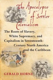 The Apocalypse of Settler Colonialism: The Roots of Slavery, White Supremacy, and Capitalism in Seventeenth-Century North America and the Caribbean