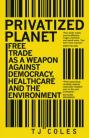 Privatized Planet: 'Free Trade' as a Weapon Against Democracy, Healthcare and the Environment