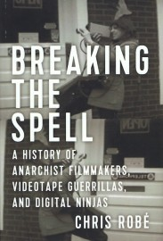 Breaking the Spell: A History of Anarchist Filmmakers, Videotape Guerillas and Digital Ninjas