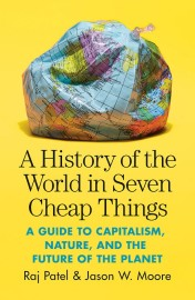 A History of the World in Seven Cheap Things A Guide to Capitalism, Nature, and the Future of the Planet