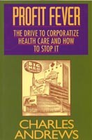 Profit Fever:The Drive to Corporatize Health Care and How to Stop it